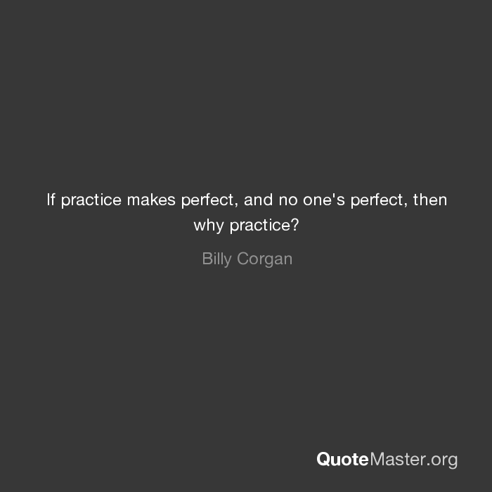 If Practice Makes Perfect And No Ones Perfect Then Why Practice