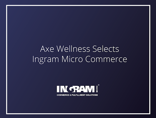 Axe Wellness Selects Ingram Micro Commerce - Commerce & Fulfillment