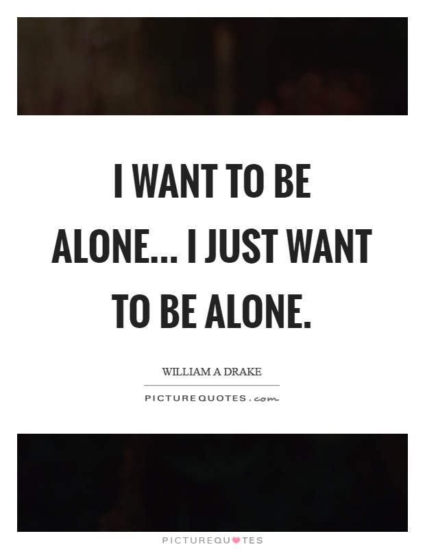 I Want To Be Alone I Just Want To Be Alone Picture Quotes