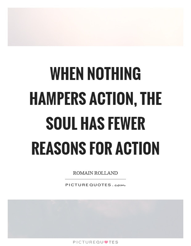 When nothing hampers action, the soul has fewer reasons