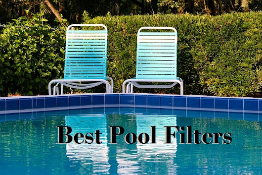 The Best Pool Filters: Pros And Cons Of Different Pool Filters