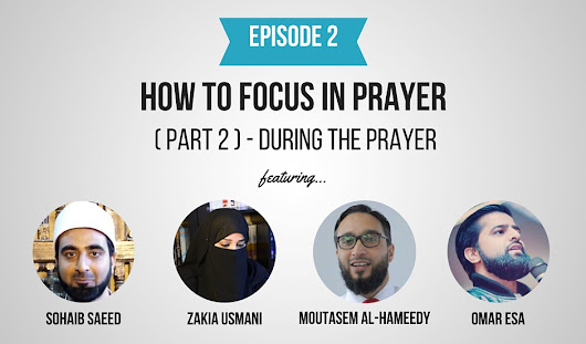 Episode 2: How To Focus In Prayer (Part 2) - During The Prayer (Feat. Sohaib Saeed, Zakia Usmani, Moutasem Al-Hameedy & Omar Esa) - Deenspiration | Tips, Tricks & Tools For Your Deen