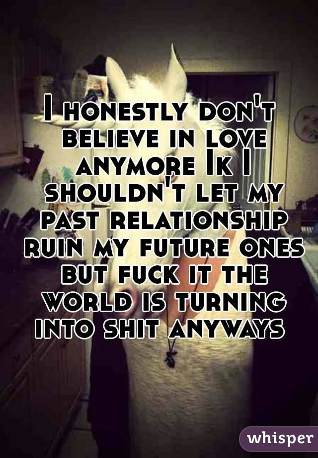 I Honestly Dont Believe In Love Anymore Ik I Shouldnt Let My Past