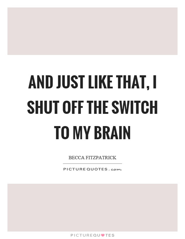 And Just Like That I Shut Off The Switch To My Brain Picture Quotes