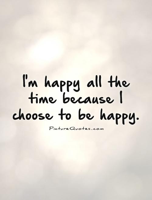 Im Happy All The Time Because I Choose To Be Happy Picture Quotes