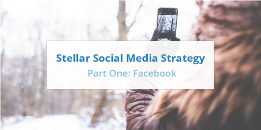 Developing a Stellar Social Media Strategy – Part One: Facebook