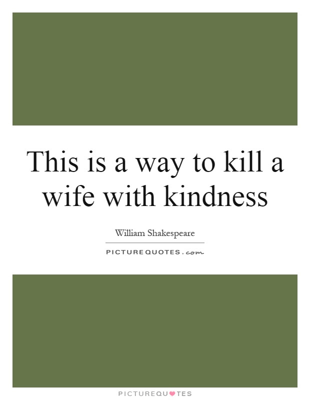 This Is A Way To Kill A Wife With Kindness Picture Quotes