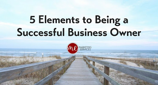 5 Elements to Being a Successful Business Owner - ME Marketing