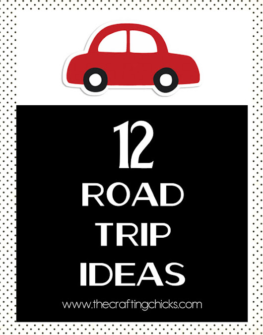 12 Road Trip Ideas - The Crafting Chicks