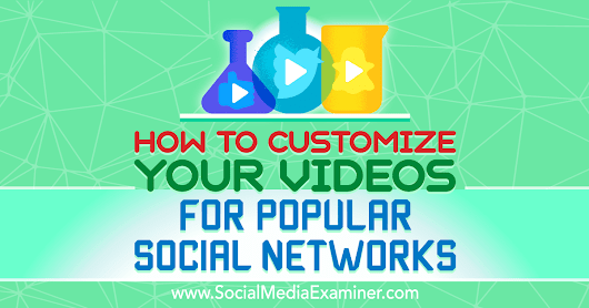 How to Customize Your Videos for Popular Social Networks : Social Media Examiner