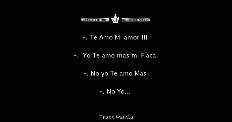 Te Amo Mi Amor Yo Te Amo Mas Mi Flaca No Yo Te Amo Mas