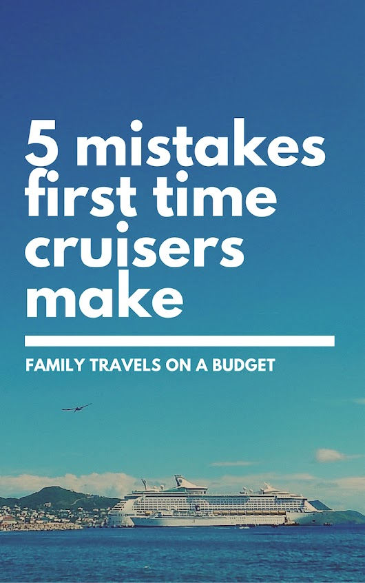 First time cruisers: Avoid these 5 mistakes! • Family Travels on a Budget