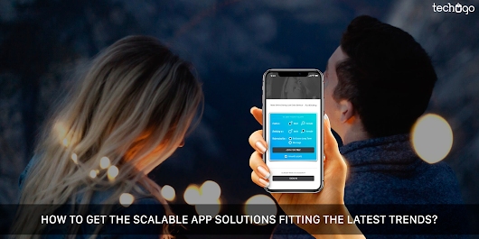 How To Get The Scalable App Solutions Fitting The Latest Trends?