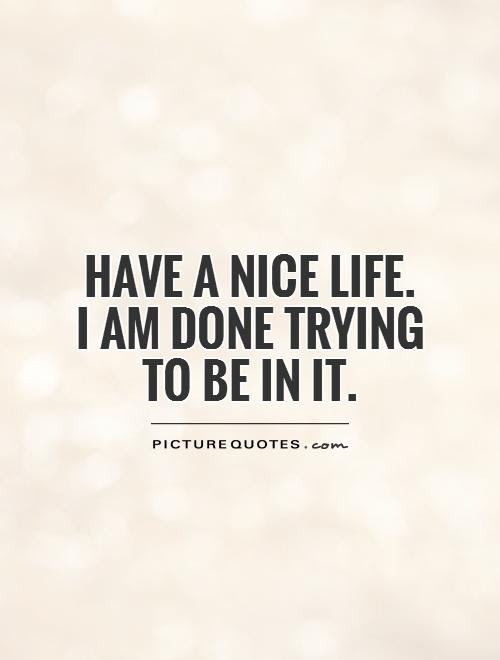 Have A Nice Life I Am Done Trying To Be In It Picture Quotes
