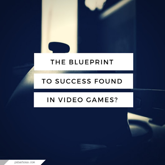 The Blueprint To Success Found In Video Games? | P.S. Barbosa