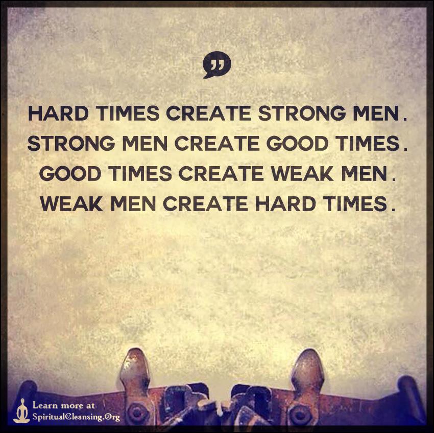 Hard Times Create Strong Men Strong Men Create Good Times