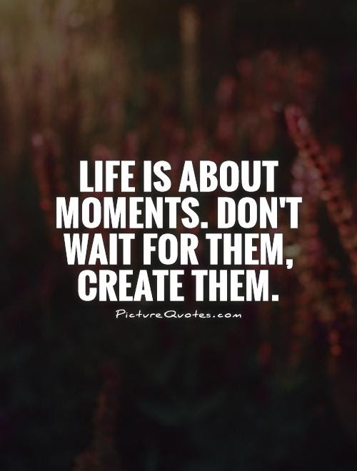 Life Is About Moments Don T Wait For Them Create Them Picture Quotes