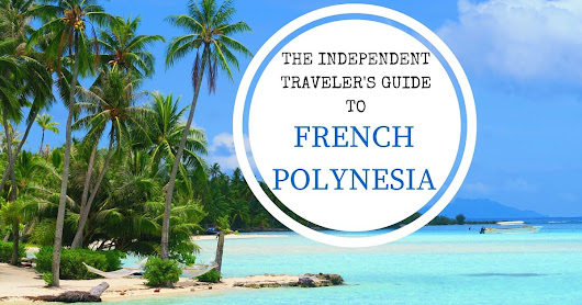 The Independent Traveler's Guide To French Polynesia