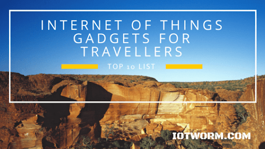 Cool Internet of Things Gadgets That Makes Travelling Easier