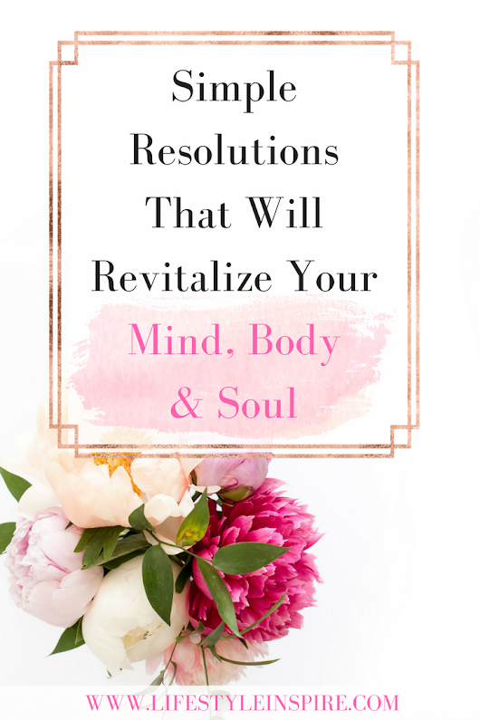 Simple Resolutions That Will Revitalize Your Mind, Body & Soul - Lifestyle Inspire