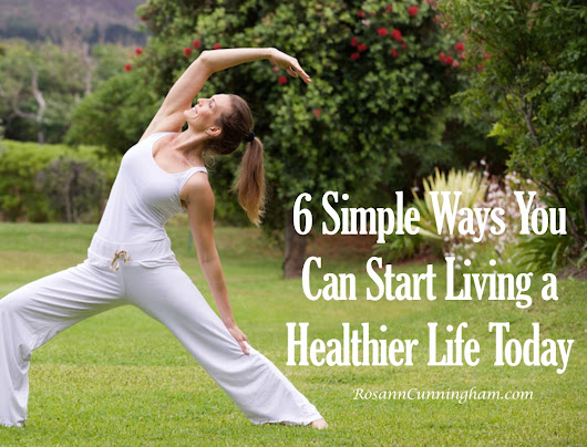 6 Simple Ways You Can Start Living a Healthier Life Today - Rosann Cunningham