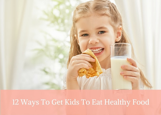 12 Ways To Get Kids To Eat Healthy Food - Mommy Today Magazine