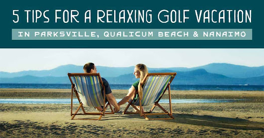 Top Tips for a Relaxing Golf Vacation in Parksville, Qualicum Beach & Nanaimo