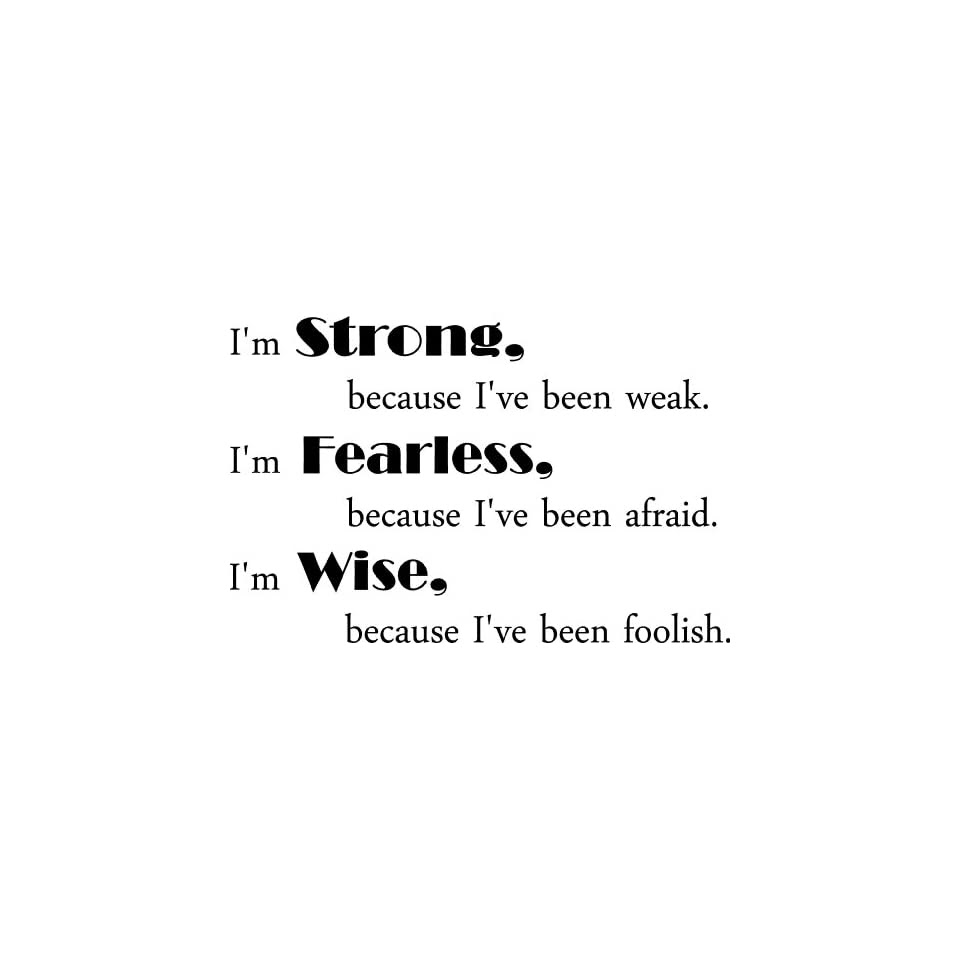 Im Strong Because Ive Been Weak Im Fearless Because Ive Been Afraid
