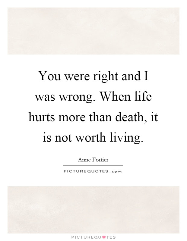 You Were Right And I Was Wrong When Life Hurts More Than Death