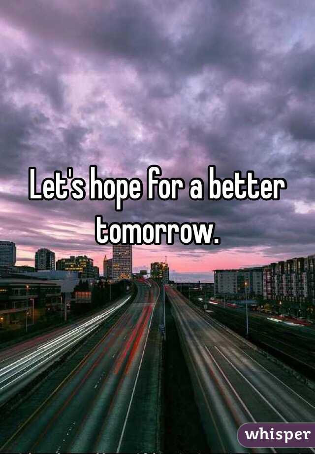 Lets Hope For A Better Tomorrow