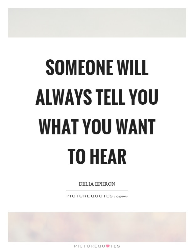 Someone Will Always Tell You What You Want To Hear Picture Quotes