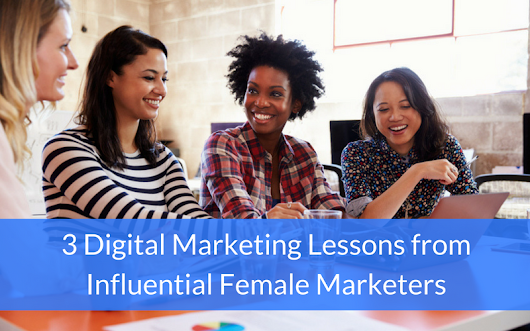 3 Digital Marketing Lessons from Influential Female Marketers