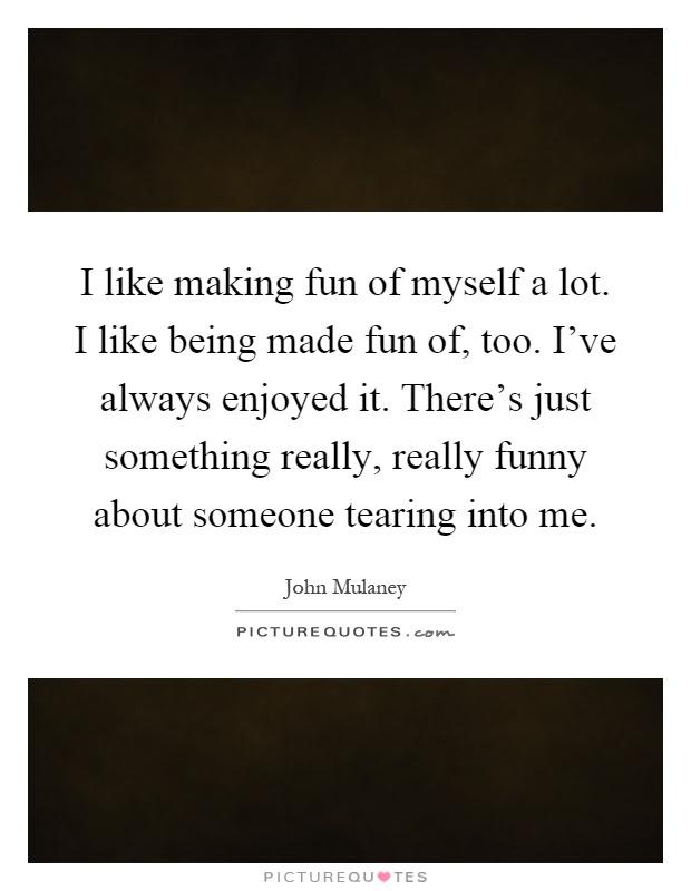 I Like Making Fun Of Myself A Lot I Like Being Made Fun Of