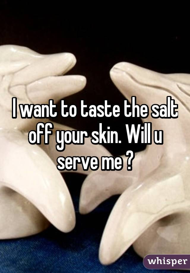 I Want To Taste The Salt Off Your Skin Will U Serve Me