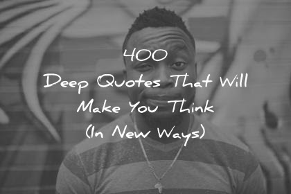 400 Deep Quotes That Will Make You Think In New Ways