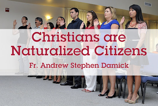 Christians are Naturalized Citizens – Roads from Emmaus