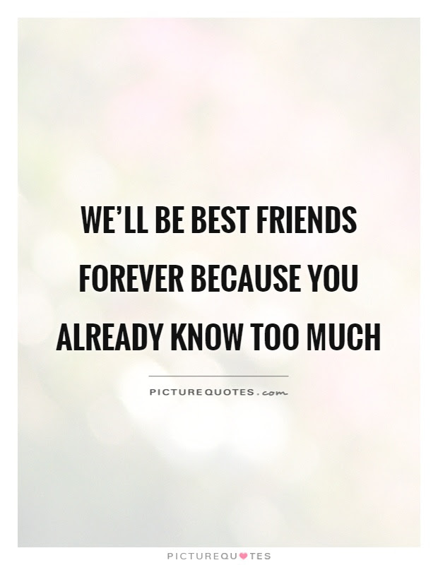 Well Be Best Friends Forever Because You Already Know Too Much