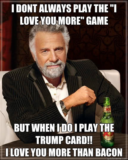 I Dont Always Play The I Love You More Game But When I Do I Play