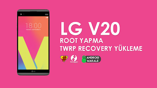 LG V20 Root Yapma ve TWRP Recovery Yükleme