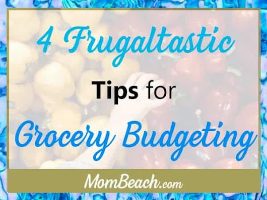 Grocery Budgeting: 4 Frugaltastic Tips - Mom Beach