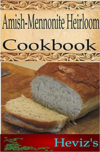 Amish-Mennonite Heirloom 101. Delicious, Nutritious, Low Budget, Mouth Watering Amish/Mennonite Heirloom Cookbook