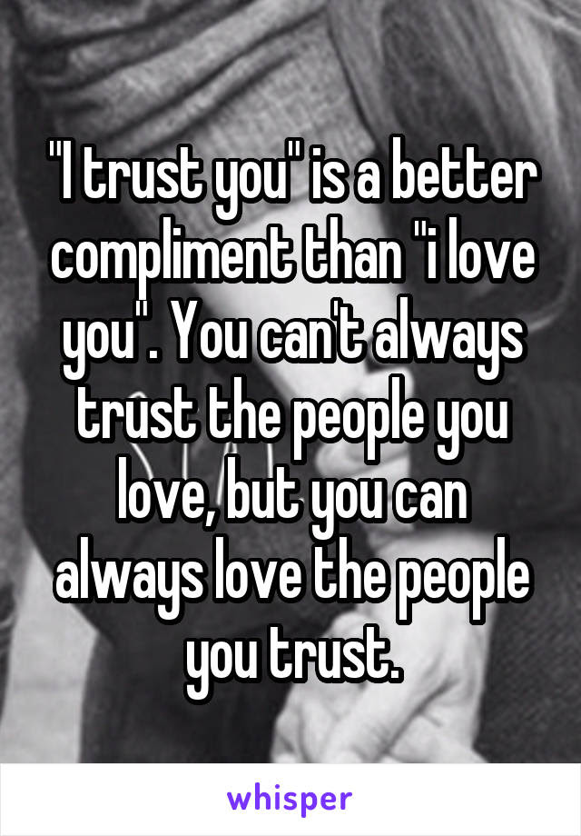 I Trust You Is A Better Compliment Than I Love You You Cant
