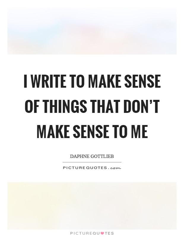 I Write To Make Sense Of Things That Dont Make Sense To Me