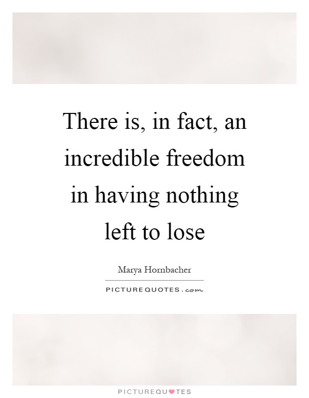 There Is In Fact An Incredible Freedom In Having Nothing Left