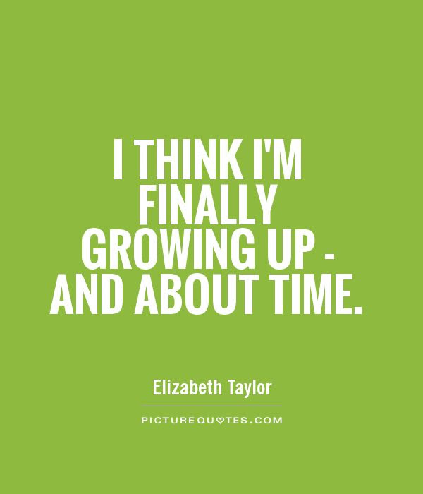 I Think Im Finally Growing Up And About Time Picture Quotes