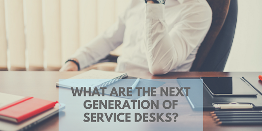 What Are The Next Generation Of Service Desks?