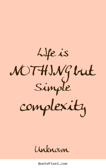 Life Quotes Life Is Nothing But Simple Complexity