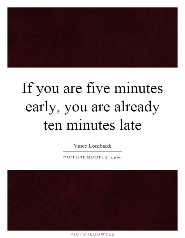 If You Are Five Minutes Early You Are Already Ten Minutes Late