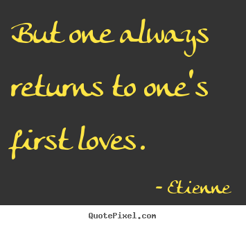 But One Always Returns To Ones First Loves Etienne Top Love Sayings