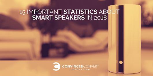 15 Important Statistics About Smart Speakers in 2018 | Convince and Convert: Social Media Consulting and Content Marketing Consulting